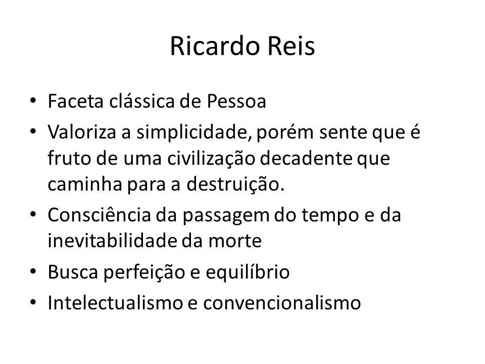Ricardo Reis Faceta clássica de Pessoa Valoriza a simplicidade, porém sente que é fruto de uma civilização decadente que caminha para a destruição. Co