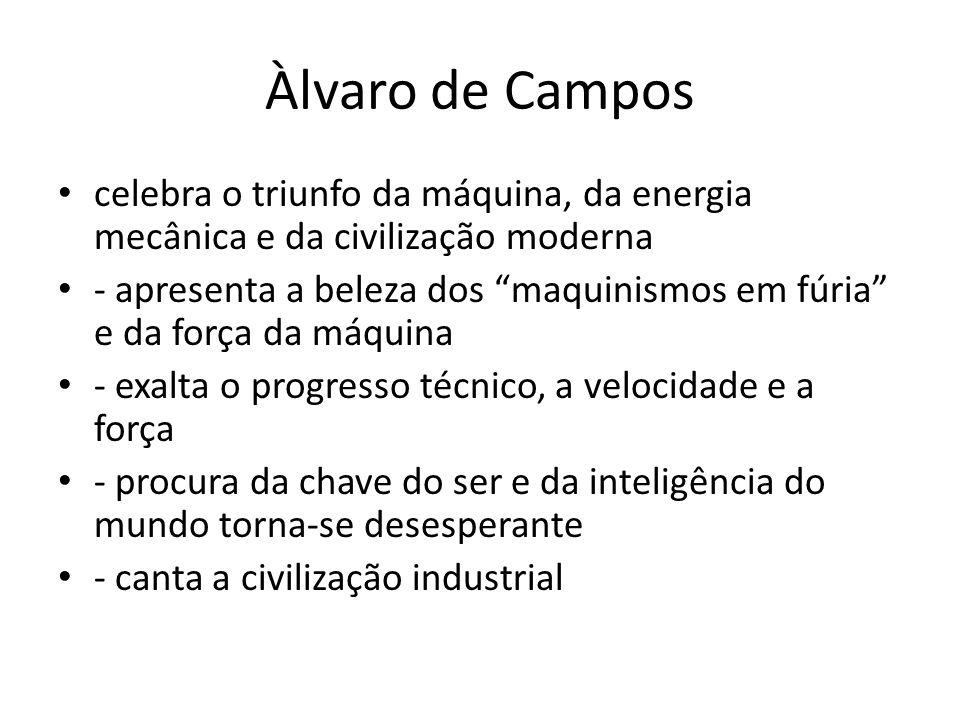 Àlvaro de Campos celebra o triunfo da máquina, da energia mecânica e da civilização moderna - apresenta a beleza dos maquinismos em fúria e da força d