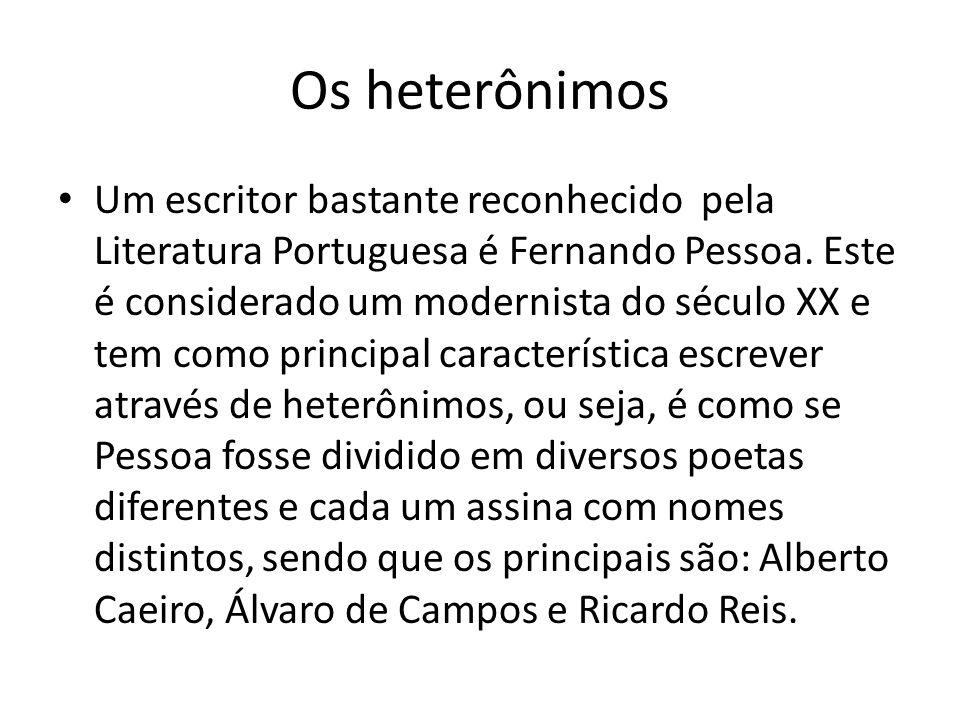 Os heterônimos Um escritor bastante reconhecido pela Literatura Portuguesa é Fernando Pessoa. Este é considerado um modernista do século XX e tem como