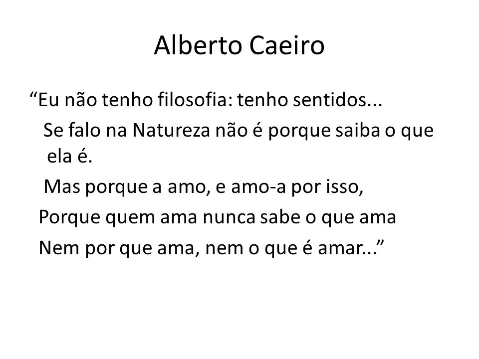 Alberto Caeiro Eu não tenho filosofia: tenho sentidos... Se falo na Natureza não é porque saiba o que ela é. Mas porque a amo, e amo-a por isso, Porqu