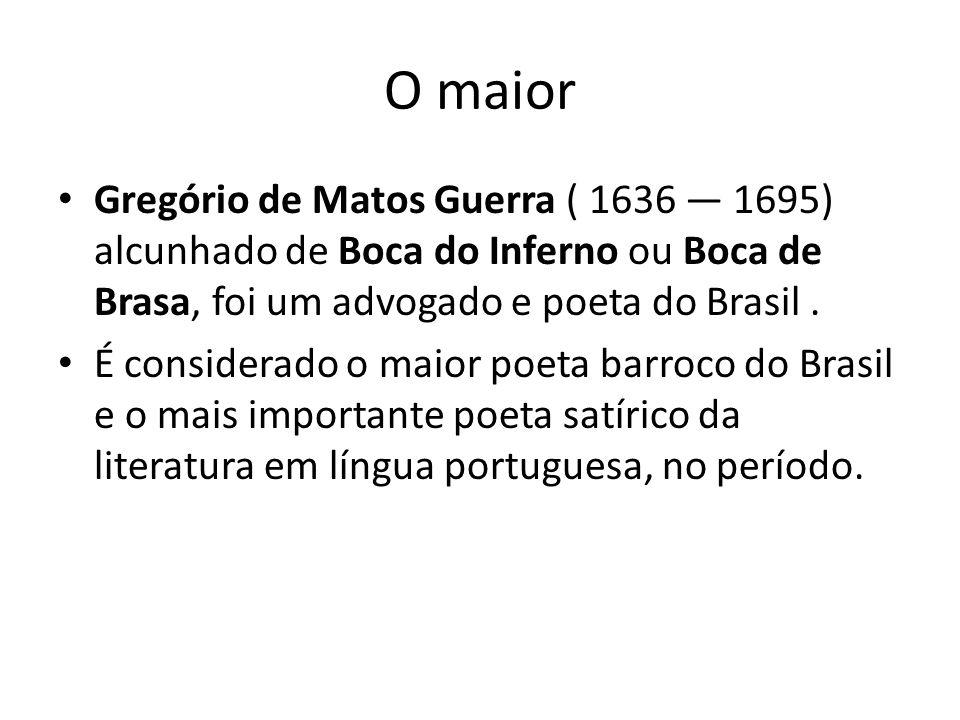 O maior Gregório de Matos Guerra ( 1636 1695) alcunhado de Boca do Inferno ou Boca de Brasa, foi um advogado e poeta do Brasil. É considerado o maior