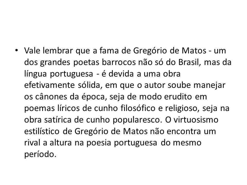 Vale lembrar que a fama de Gregório de Matos - um dos grandes poetas barrocos não só do Brasil, mas da língua portuguesa - é devida a uma obra efetiva