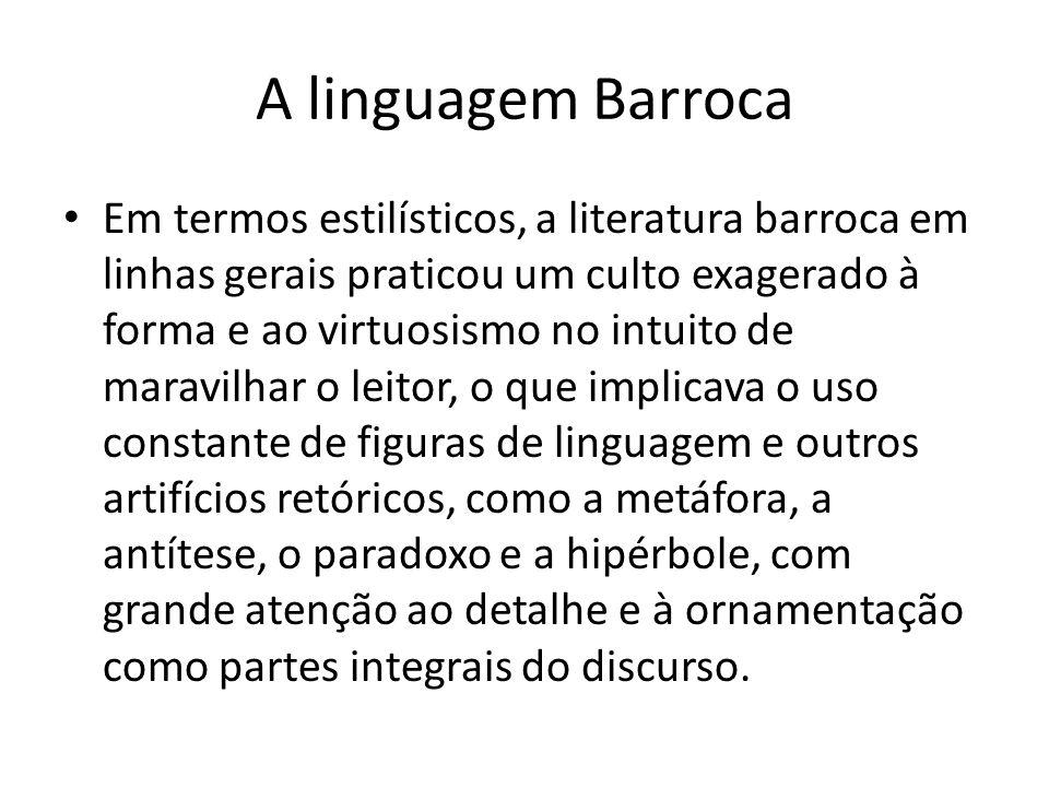 A linguagem Barroca Em termos estilísticos, a literatura barroca em linhas gerais praticou um culto exagerado à forma e ao virtuosismo no intuito de m