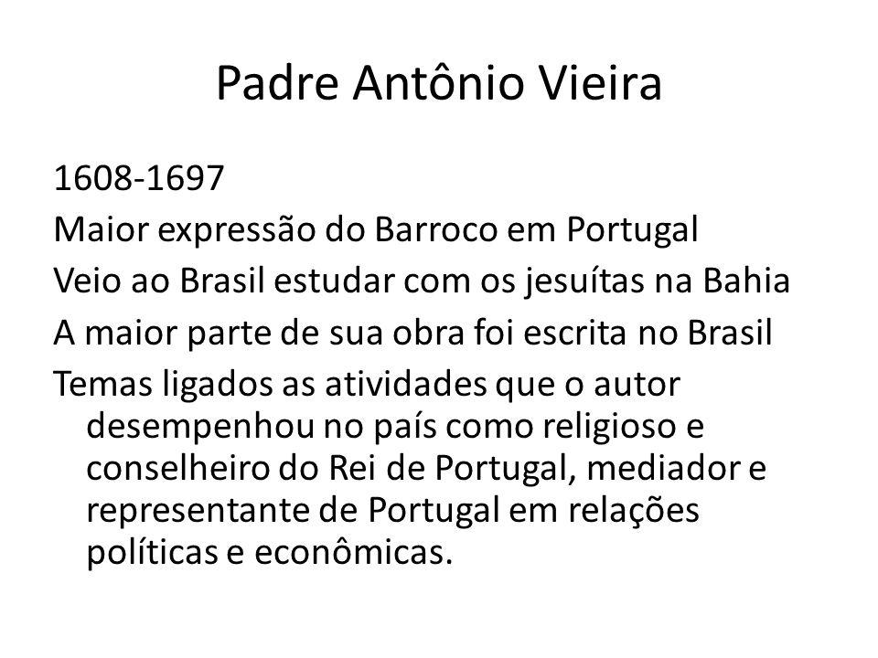 Padre Antônio Vieira 1608-1697 Maior expressão do Barroco em Portugal Veio ao Brasil estudar com os jesuítas na Bahia A maior parte de sua obra foi es