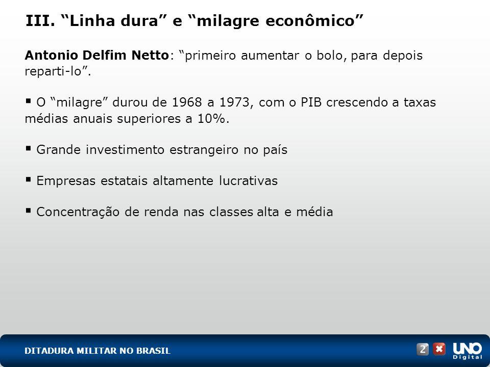 III. Linha dura e milagre econômico Antonio Delfim Netto: primeiro aumentar o bolo, para depois reparti-lo. O milagre durou de 1968 a 1973, com o PIB