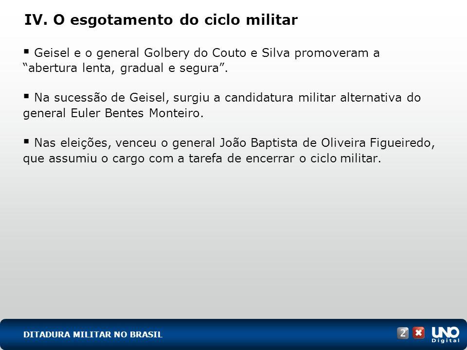 IV. O esgotamento do ciclo militar Geisel e o general Golbery do Couto e Silva promoveram a abertura lenta, gradual e segura. Na sucessão de Geisel, s