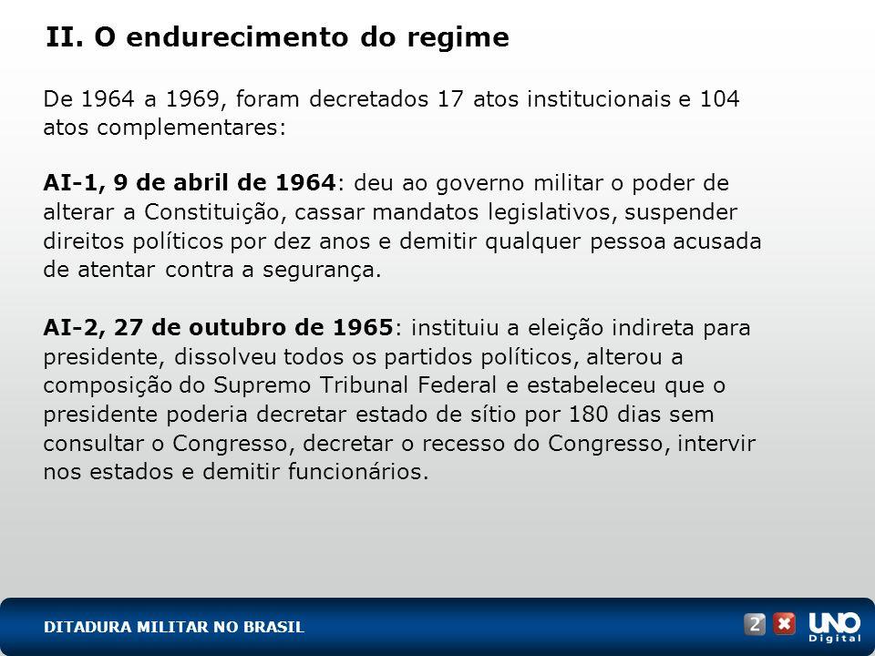 II. O endurecimento do regime De 1964 a 1969, foram decretados 17 atos institucionais e 104 atos complementares: AI-1, 9 de abril de 1964: deu ao gove