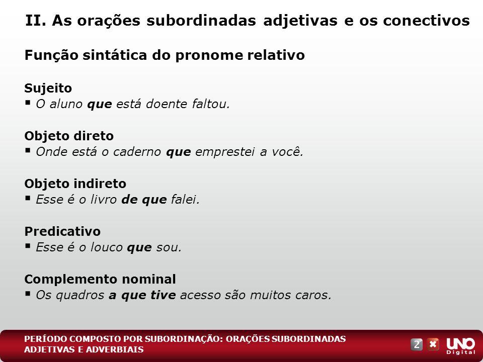 II. As orações subordinadas adjetivas e os conectivos Função sintática do pronome relativo Sujeito O aluno que está doente faltou. Objeto direto Onde