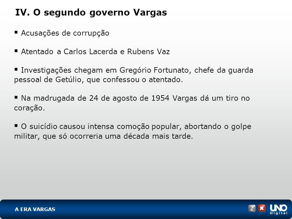 IV. O segundo governo Vargas Acusações de corrupção Atentado a Carlos Lacerda e Rubens Vaz Investigações chegam em Gregório Fortunato, chefe da guarda