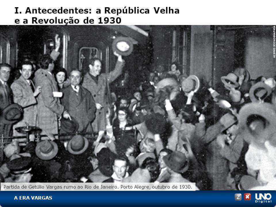 I. Antecedentes: a República Velha e a Revolução de 1930 ACERVO ICONOGRAPHIA Partida de Getúlio Vargas rumo ao Rio de Janeiro. Porto Alegre, outubro d