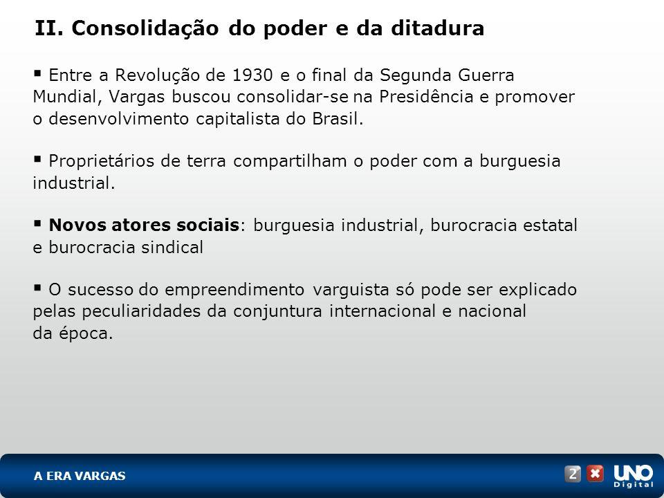 II. Consolidação do poder e da ditadura Entre a Revolução de 1930 e o final da Segunda Guerra Mundial, Vargas buscou consolidar-se na Presidência e pr