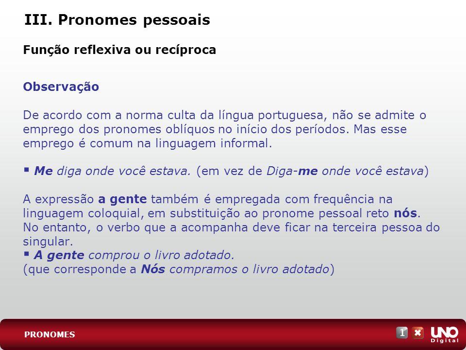 III. Pronomes pessoais Observação De acordo com a norma culta da língua portuguesa, não se admite o emprego dos pronomes oblíquos no início dos períod