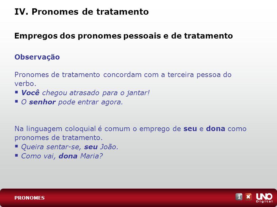 IV. Pronomes de tratamento Observação Pronomes de tratamento concordam com a terceira pessoa do verbo. Você chegou atrasado para o jantar! O senhor po
