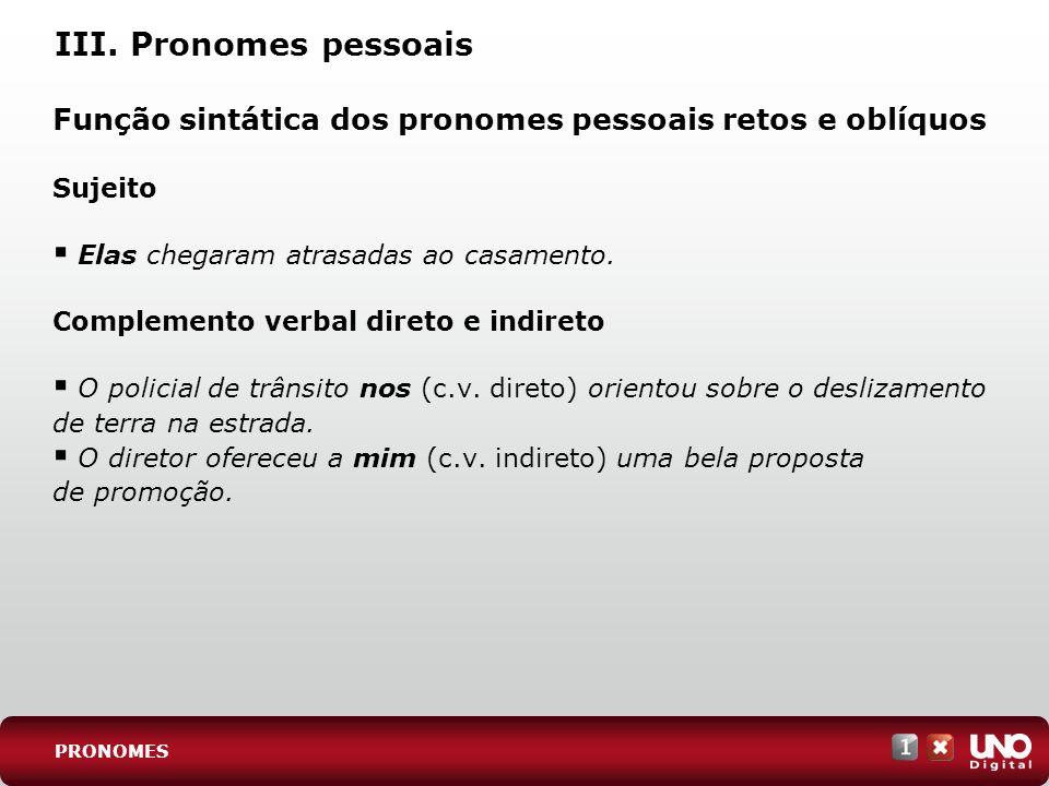 III. Pronomes pessoais Função sintática dos pronomes pessoais retos e oblíquos Sujeito Elas chegaram atrasadas ao casamento. Complemento verbal direto