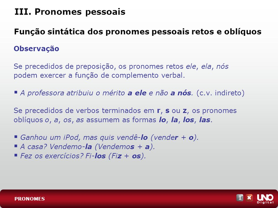 III. Pronomes pessoais Observação Se precedidos de preposição, os pronomes retos ele, ela, nós podem exercer a função de complemento verbal. A profess