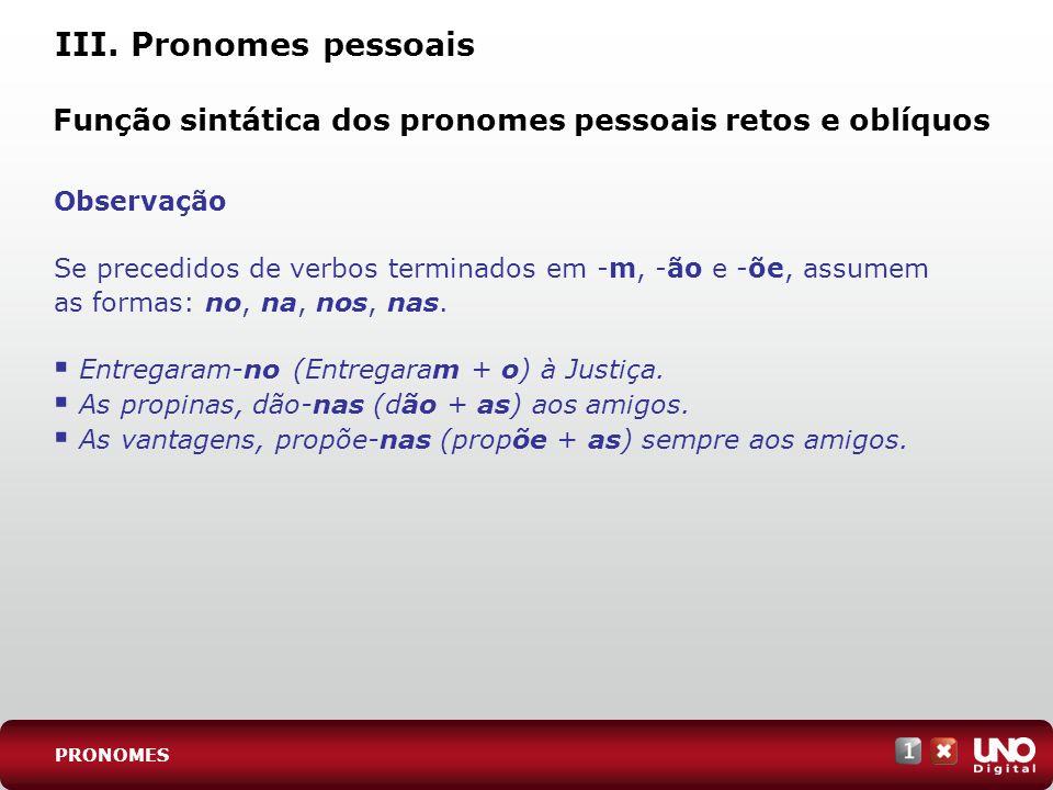 III. Pronomes pessoais Observação Se precedidos de verbos terminados em -m, -ão e -õe, assumem as formas: no, na, nos, nas. Entregaram-no (Entregaram