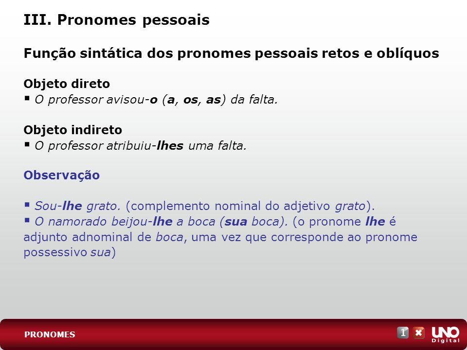 III. Pronomes pessoais Função sintática dos pronomes pessoais retos e oblíquos Objeto direto O professor avisou-o (a, os, as) da falta. Objeto indiret