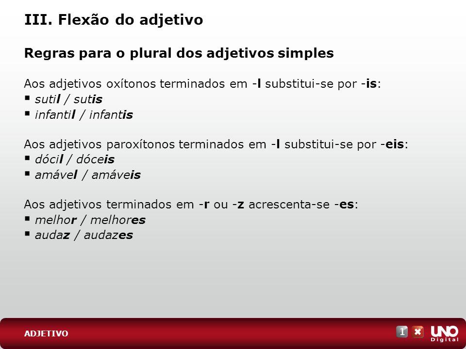III. Flexão do adjetivo Regras para o plural dos adjetivos simples Aos adjetivos oxítonos terminados em -l substitui-se por -is: sutil / sutis infanti