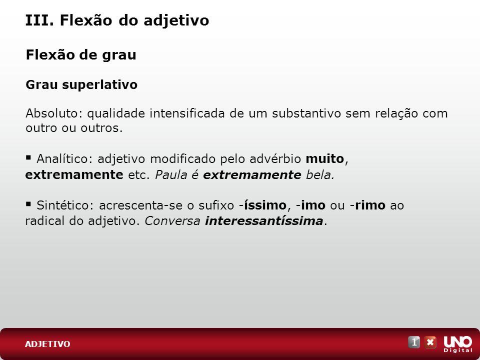 III. Flexão do adjetivo ADJETIVO Flexão de grau Grau superlativo Absoluto: qualidade intensificada de um substantivo sem relação com outro ou outros.
