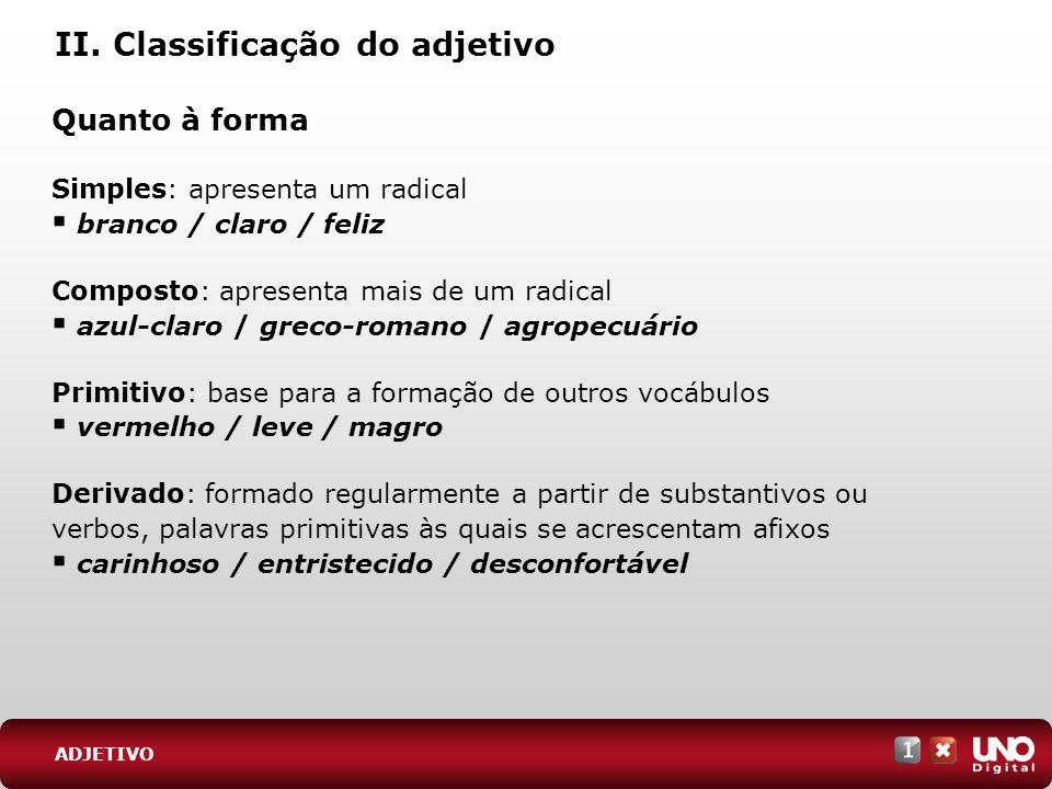 II. Classificação do adjetivo Quanto à forma Simples: apresenta um radical branco / claro / feliz Composto: apresenta mais de um radical azul-claro /