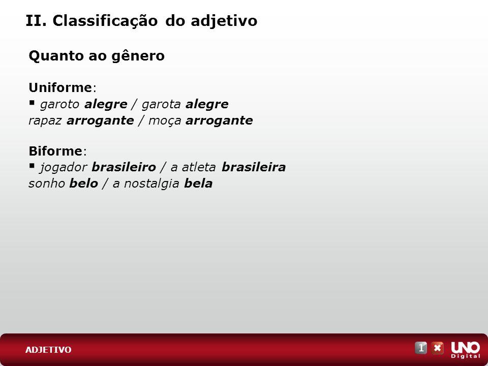 II. Classificação do adjetivo Quanto ao gênero Uniforme: garoto alegre / garota alegre rapaz arrogante / moça arrogante Biforme: jogador brasileiro /