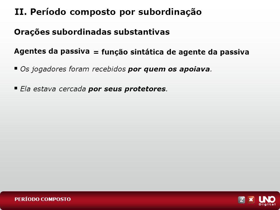 II. Período composto por subordinação Orações subordinadas substantivas Agentes da passiva PERÍODO COMPOSTO = função sintática de agente da passiva Os