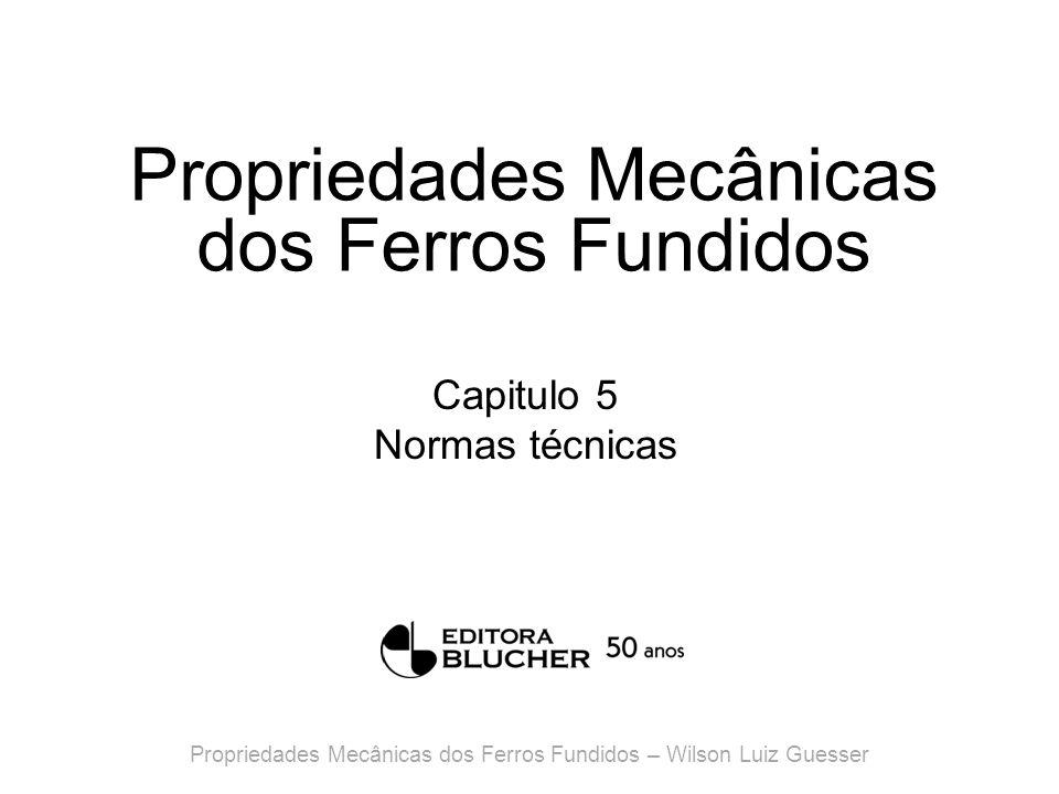 Propriedades Mecânicas dos Ferros Fundidos Capitulo 5 Normas técnicas Propriedades Mecânicas dos Ferros Fundidos – Wilson Luiz Guesser