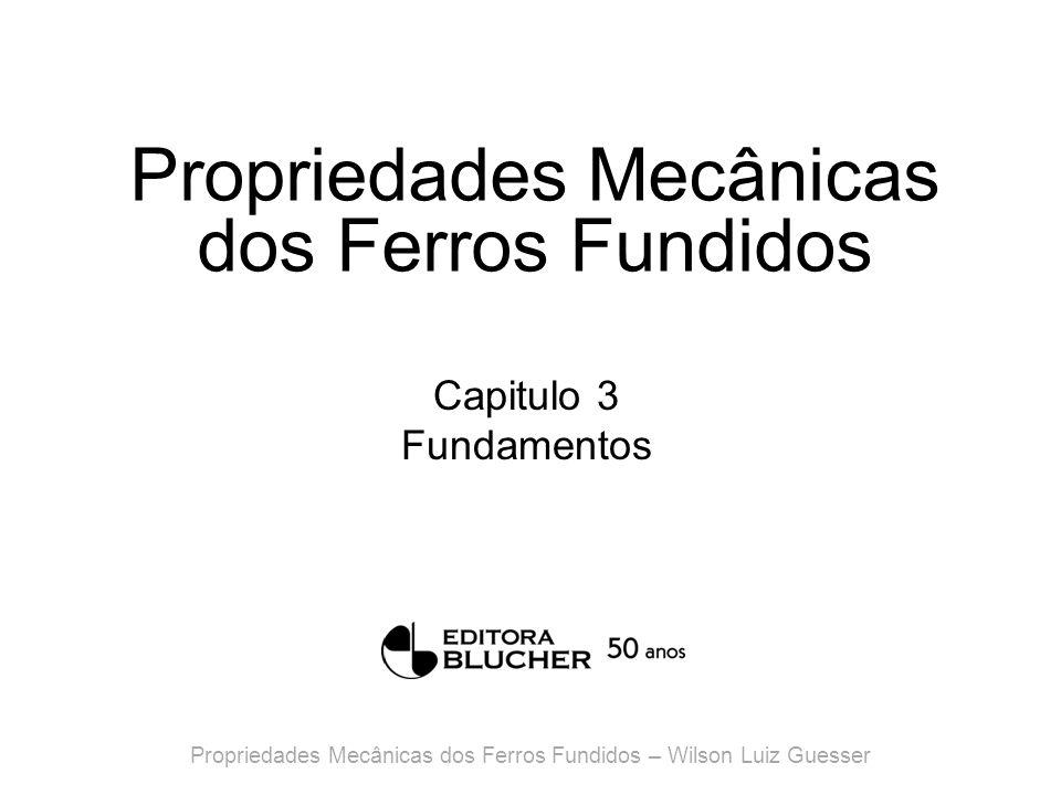 Propriedades Mecânicas dos Ferros Fundidos Capitulo 3 Fundamentos Propriedades Mecânicas dos Ferros Fundidos – Wilson Luiz Guesser