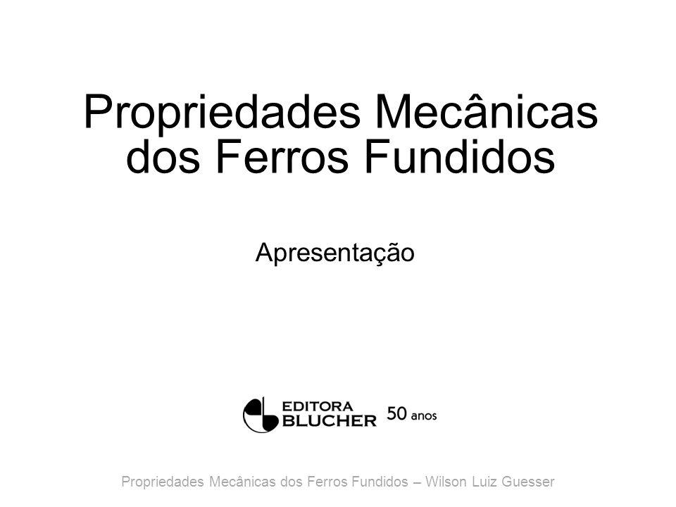 Propriedades Mecânicas dos Ferros Fundidos Apresentação Propriedades Mecânicas dos Ferros Fundidos – Wilson Luiz Guesser