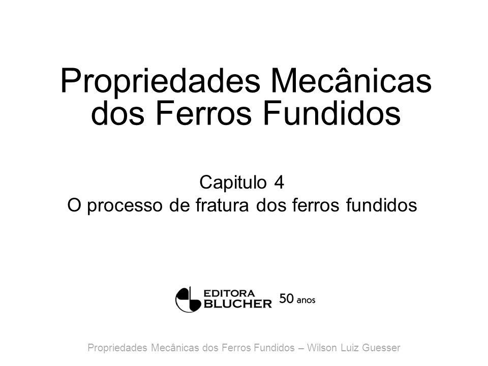 Propriedades Mecânicas dos Ferros Fundidos Capitulo 4 O processo de fratura dos ferros fundidos Propriedades Mecânicas dos Ferros Fundidos – Wilson Luiz Guesser