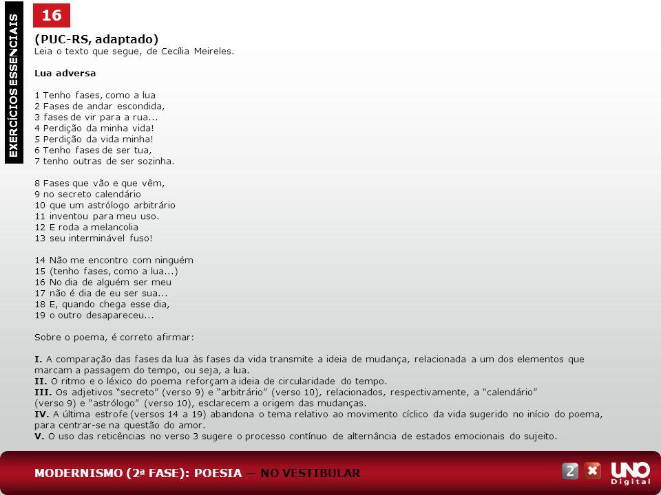 16 EXERC Í CIOS ESSENCIAIS (PUC-RS, adaptado) Leia o texto que segue, de Cecília Meireles. Lua adversa 1 Tenho fases, como a lua 2 Fases de andar esco