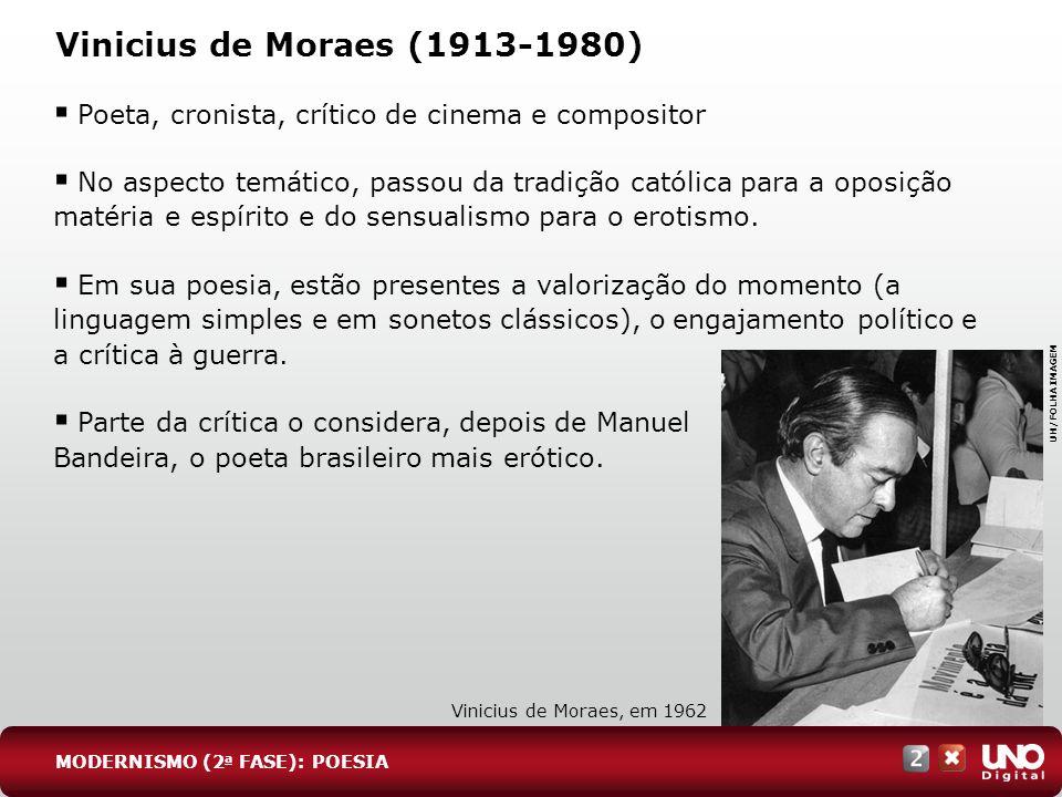 Vinicius de Moraes (1913-1980) Poeta, cronista, crítico de cinema e compositor No aspecto temático, passou da tradição católica para a oposição matéri