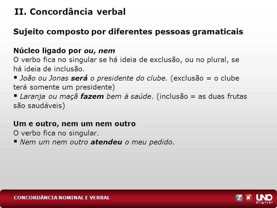 II. Concordância verbal Sujeito composto por diferentes pessoas gramaticais Núcleo ligado por ou, nem O verbo fica no singular se há ideia de exclusão