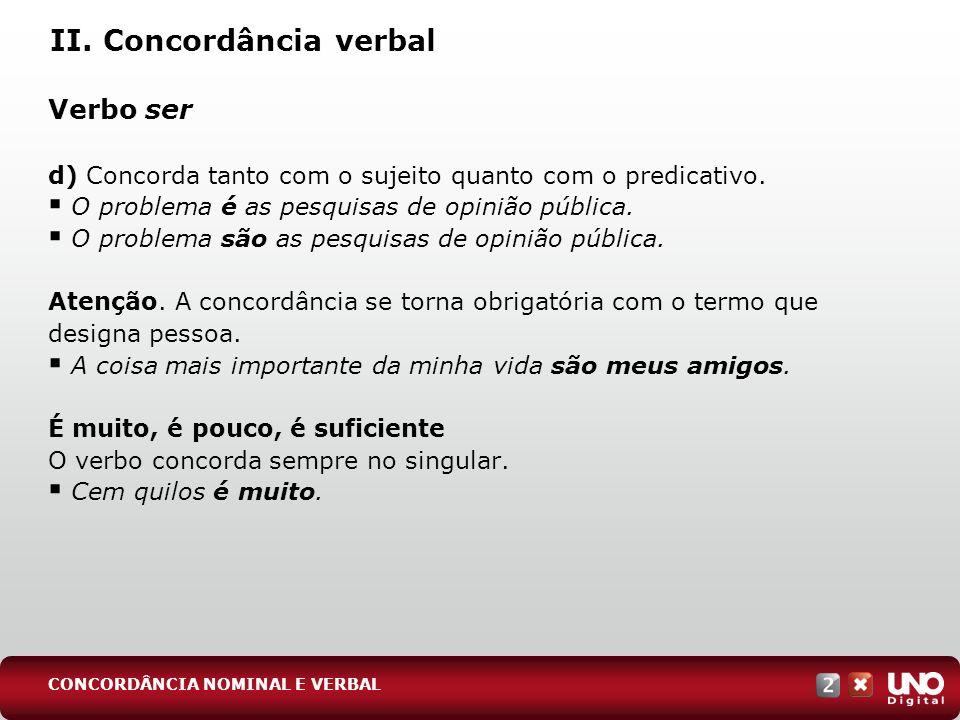 II. Concordância verbal Verbo ser d) Concorda tanto com o sujeito quanto com o predicativo. O problema é as pesquisas de opinião pública. O problema s