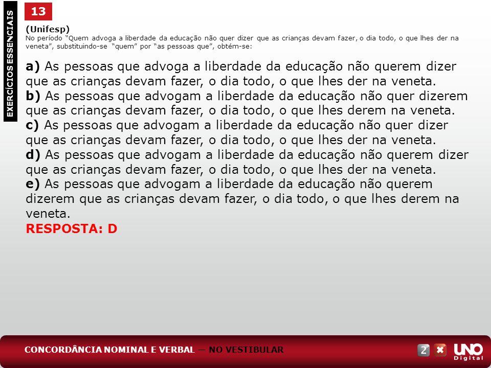 13 EXERC Í CIOS ESSENCIAIS RESPOSTA: D (Unifesp) No período Quem advoga a liberdade da educação não quer dizer que as crianças devam fazer, o dia todo