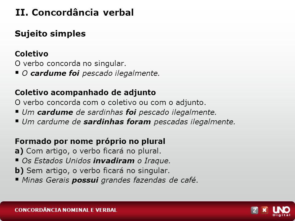 II. Concordância verbal Sujeito simples Coletivo O verbo concorda no singular. O cardume foi pescado ilegalmente. Coletivo acompanhado de adjunto O ve