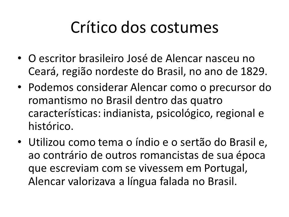 Crítico dos costumes O escritor brasileiro José de Alencar nasceu no Ceará, região nordeste do Brasil, no ano de 1829. Podemos considerar Alencar como