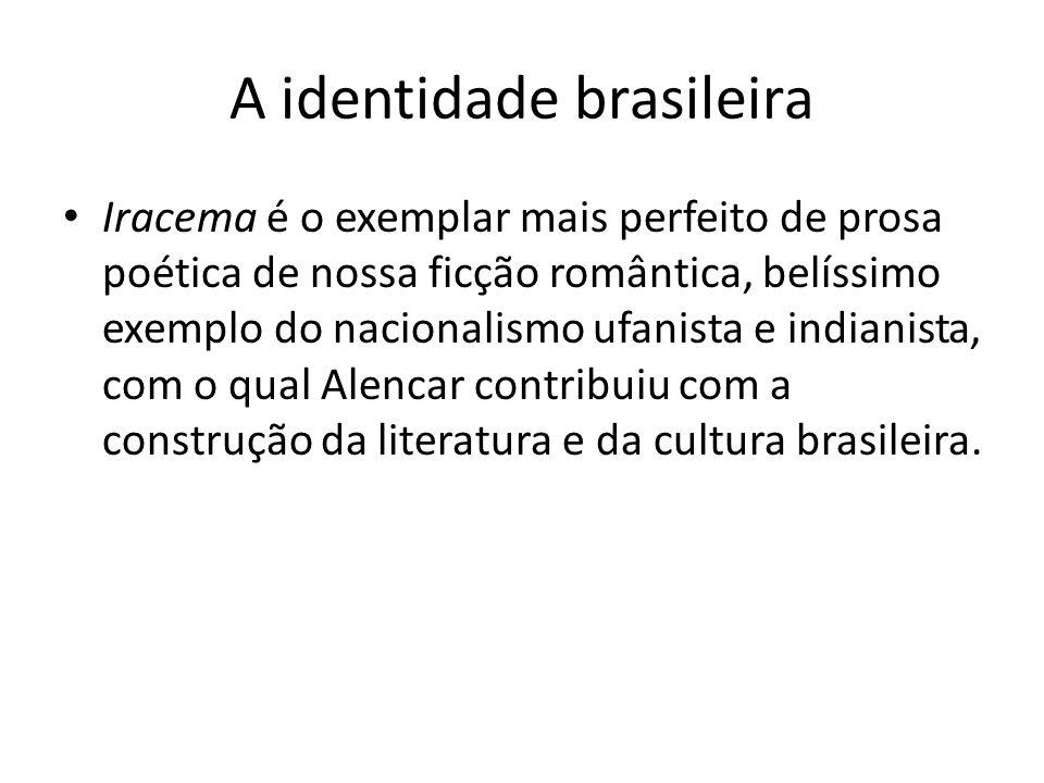 A identidade brasileira Iracema é o exemplar mais perfeito de prosa poética de nossa ficção romântica, belíssimo exemplo do nacionalismo ufanista e in