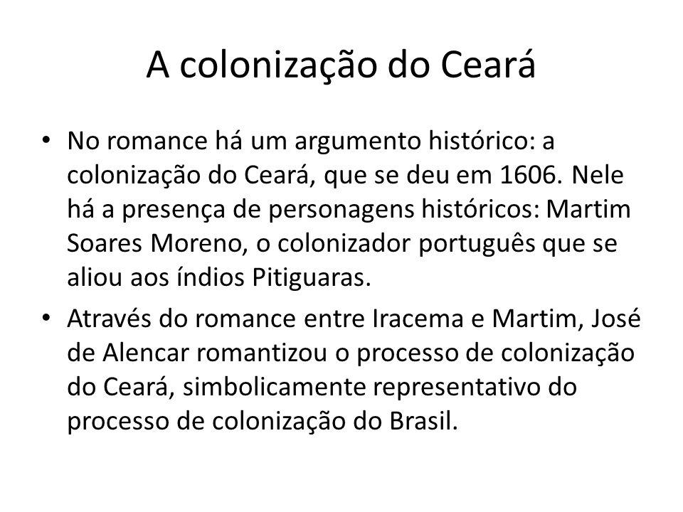 A colonização do Ceará No romance há um argumento histórico: a colonização do Ceará, que se deu em 1606. Nele há a presença de personagens históricos: