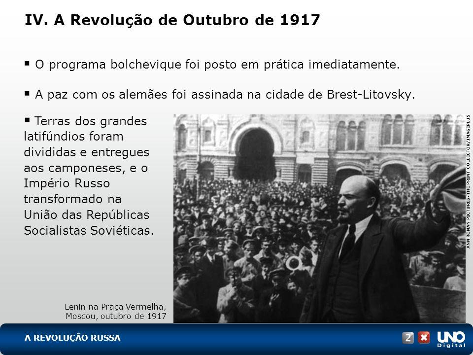 IV. A Revolução de Outubro de 1917 O programa bolchevique foi posto em prática imediatamente. A paz com os alemães foi assinada na cidade de Brest-Lit
