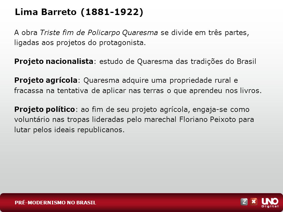 Lima Barreto (1881-1922) A obra Triste fim de Policarpo Quaresma se divide em três partes, ligadas aos projetos do protagonista. Projeto nacionalista: