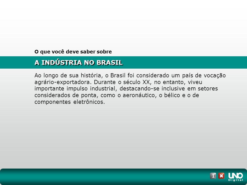 A INDÚSTRIA NO BRASIL O que você deve saber sobre Ao longo de sua história, o Brasil foi considerado um país de vocação agrário-exportadora. Durante o