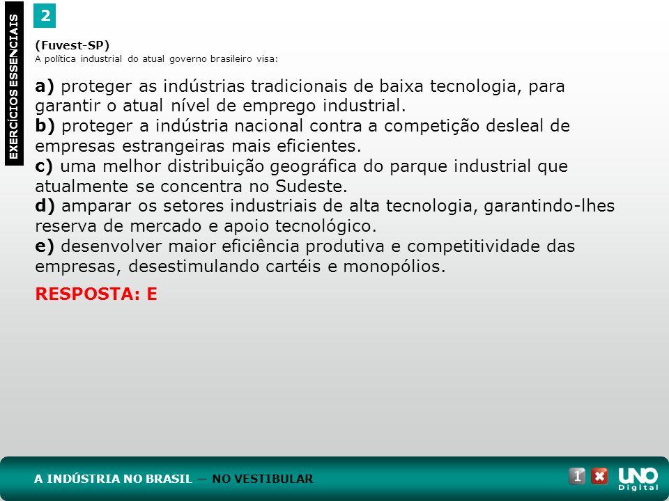 2 EXERC Í CIOS ESSENCIAIS A INDÚSTRIA NO BRASIL NO VESTIBULAR RESPOSTA: E (Fuvest-SP) A política industrial do atual governo brasileiro visa: a) prote