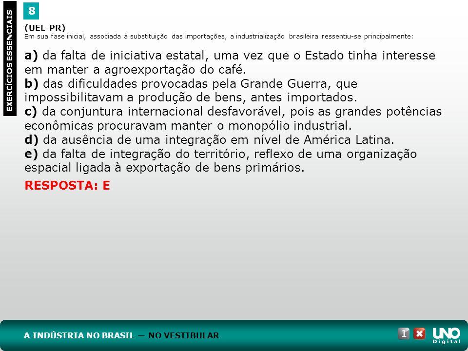 8 EXERC Í CIOS ESSENCIAIS RESPOSTA: E (UEL-PR) Em sua fase inicial, associada à substituição das importações, a industrialização brasileira ressentiu-