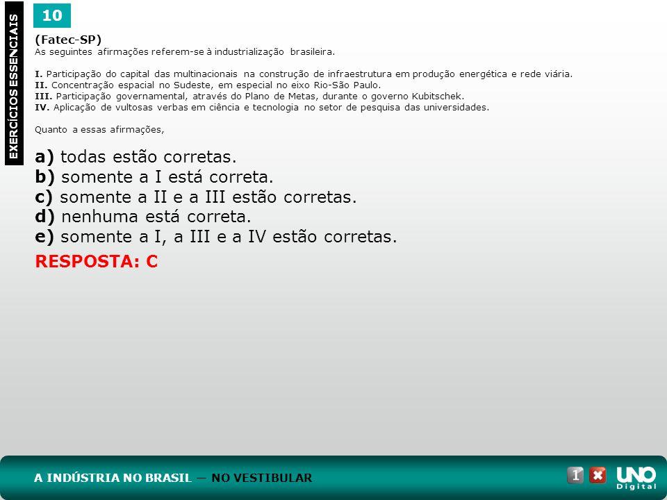 10 EXERC Í CIOS ESSENCIAIS RESPOSTA: C (Fatec-SP) As seguintes afirmações referem-se à industrialização brasileira. I. Participação do capital das mul