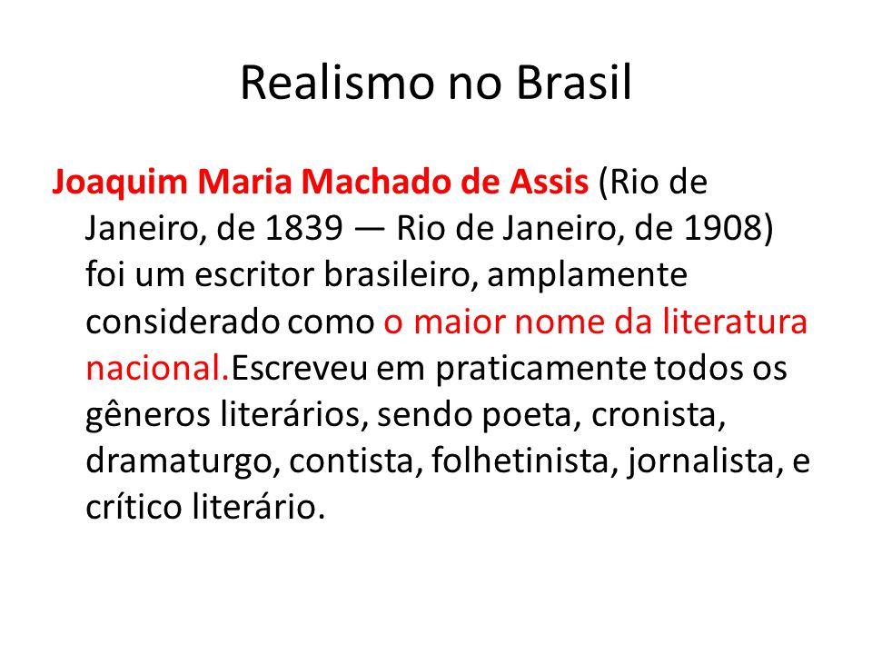 Realismo no Brasil Joaquim Maria Machado de Assis (Rio de Janeiro, de 1839 Rio de Janeiro, de 1908) foi um escritor brasileiro, amplamente considerado como o maior nome da literatura nacional.Escreveu em praticamente todos os gêneros literários, sendo poeta, cronista, dramaturgo, contista, folhetinista, jornalista, e crítico literário.