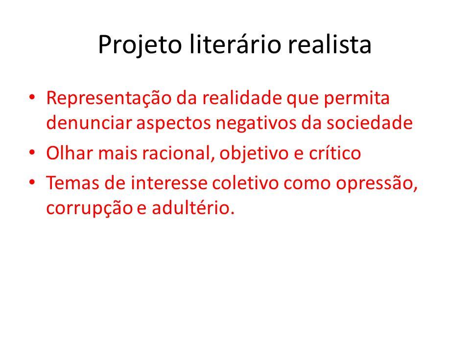 Projeto literário realista Representação da realidade que permita denunciar aspectos negativos da sociedade Olhar mais racional, objetivo e crítico Temas de interesse coletivo como opressão, corrupção e adultério.