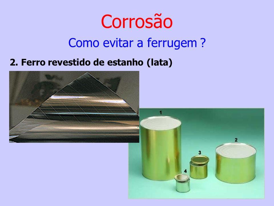 Corrosão Como evitar a ferrugem ? 2. Ferro revestido de estanho (lata)