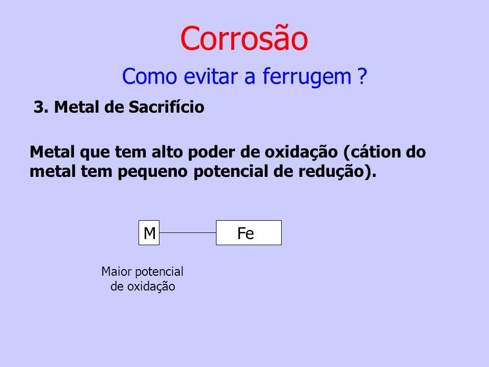 Metal que tem alto poder de oxidação (cátion do metal tem pequeno potencial de redução). MFe Maior potencial de oxidação Corrosão 3. Metal de Sacrifíc