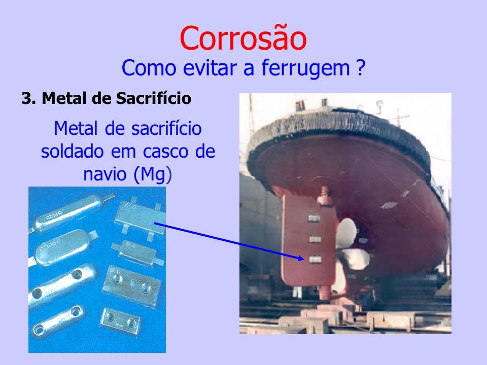 Metal de sacrifício soldado em casco de navio (Mg) Corrosão Como evitar a ferrugem ? 3. Metal de Sacrifício